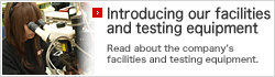 Introducing our facilities and testing equipment Read about the company's facilities and testing equipment.