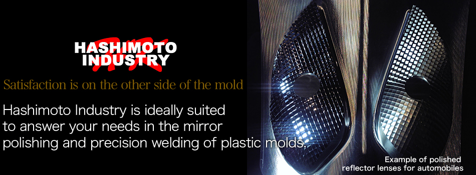 Satisfaction is on the other side of the mold Hashimoto Industry is ideally suited to answer your needs in the mirror polishing and precision welding of plastic molds. Example of polished reflector lenses for automobiles